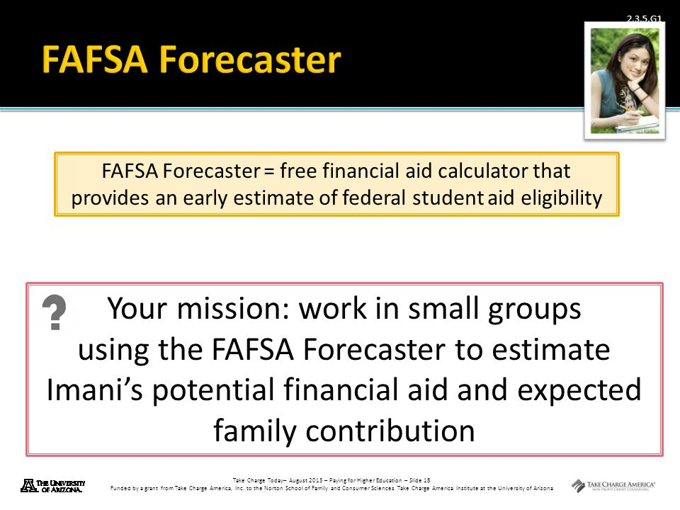 FAFSA Forecaster FAFSA Forecaster = free financial aid calculator that provides an early estimate of federal student aid eligibility.