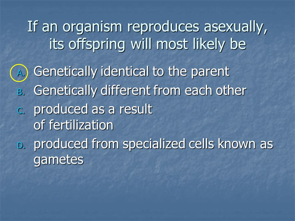 If an organism reproduces asexually, its offspring will most likely be