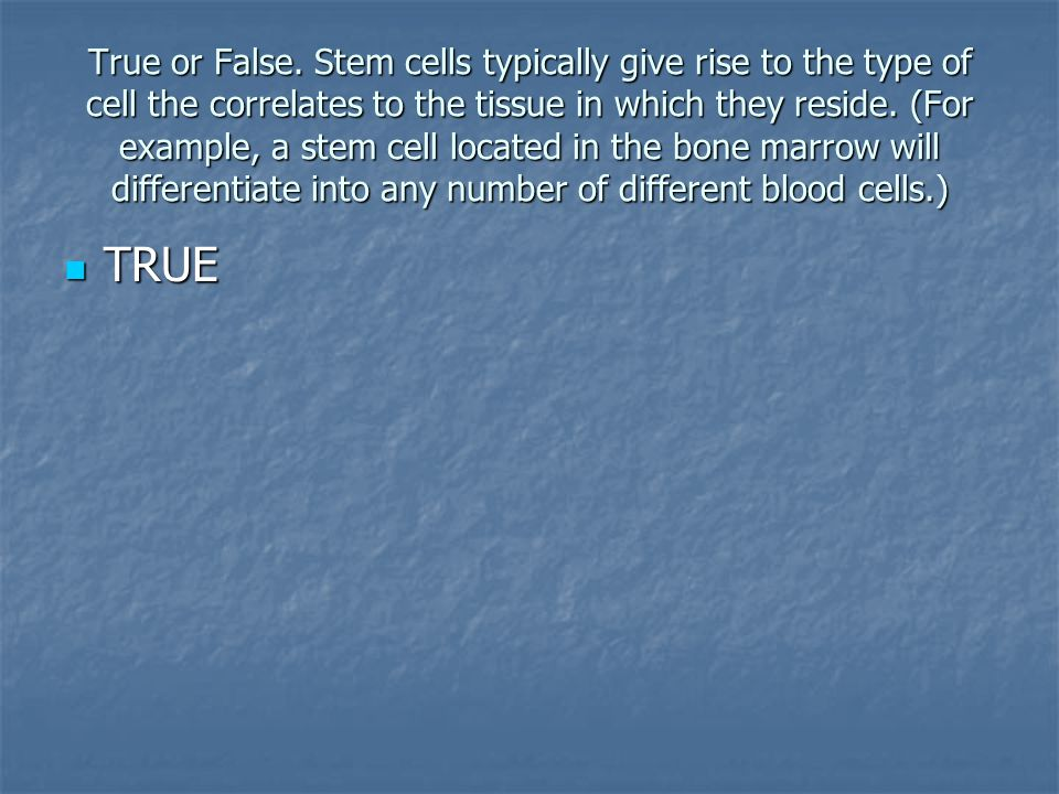 True or False. Stem cells typically give rise to the type of cell the correlates to the tissue in which they reside. (For example, a stem cell located in the bone marrow will differentiate into any number of different blood cells.)