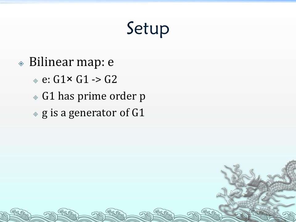 Setup Bilinear map: e e: G1× G1 -> G2 G1 has prime order p