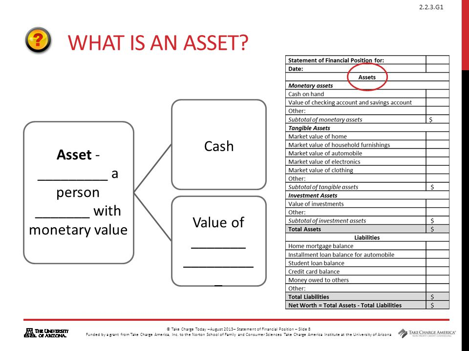 What is an asset. Cash. Asset - _________ a person _______ with monetary value.