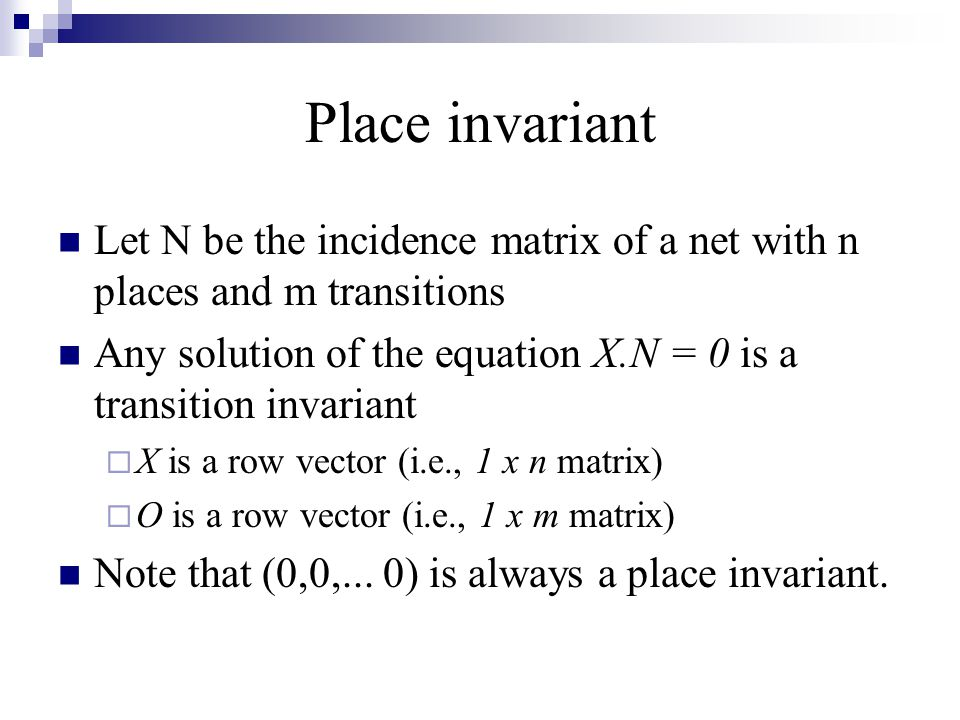 Place invariant Let N be the incidence matrix of a net with n places and m transitions.