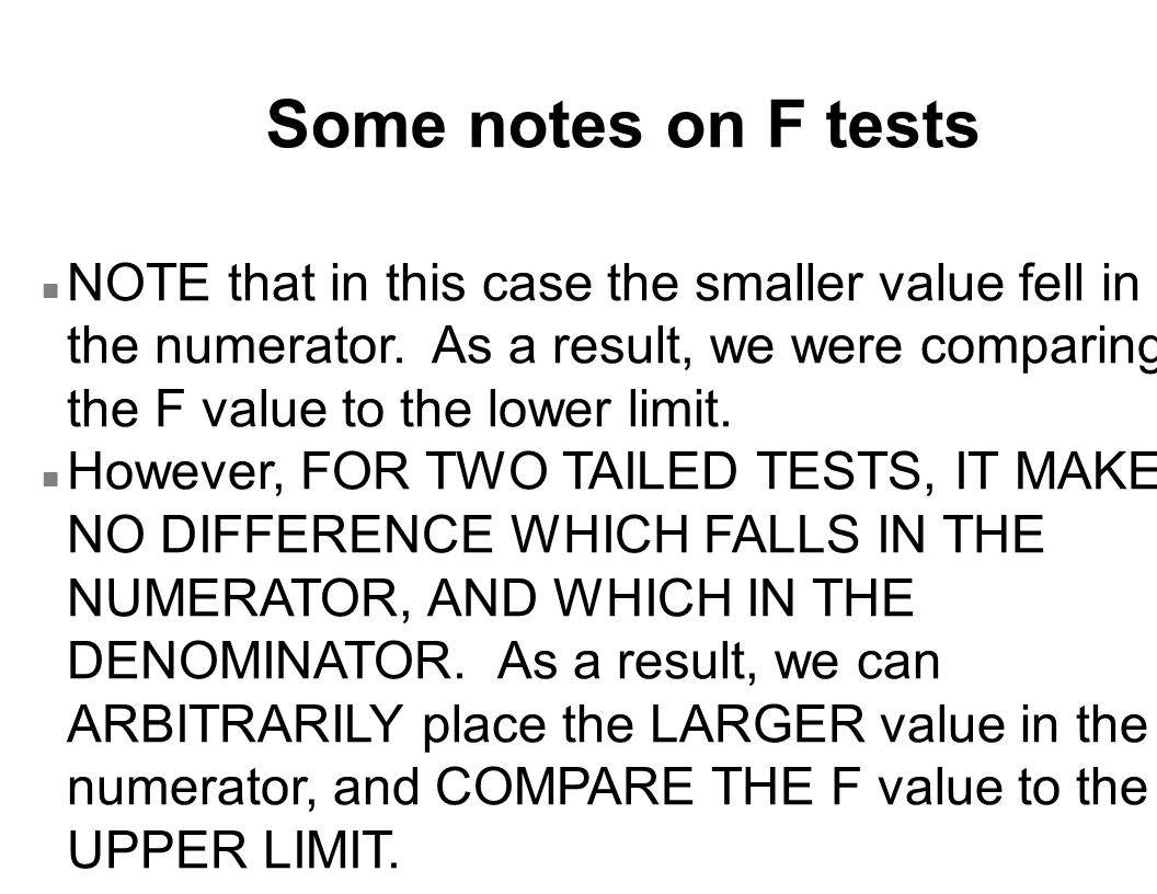 Some notes on F tests NOTE that in this case the smaller value fell in the numerator. As a result, we were comparing the F value to the lower limit.
