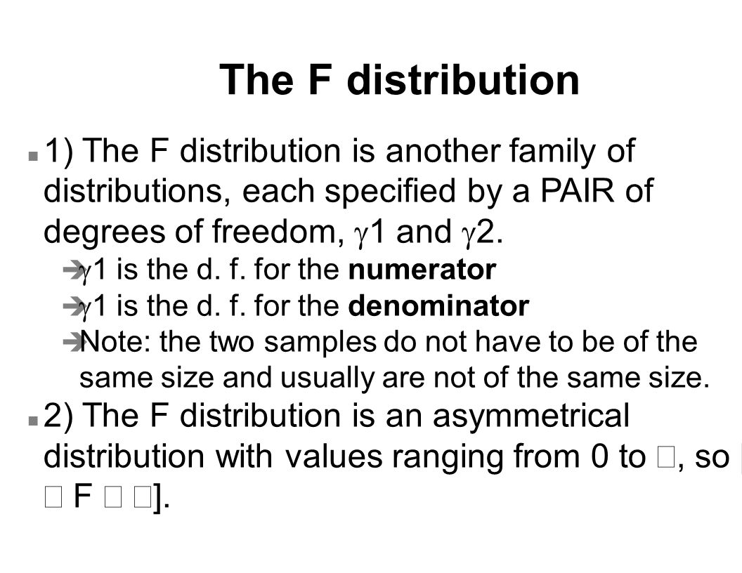 The F distribution 1) The F distribution is another family of distributions, each specified by a PAIR of degrees of freedom, g1 and g2.
