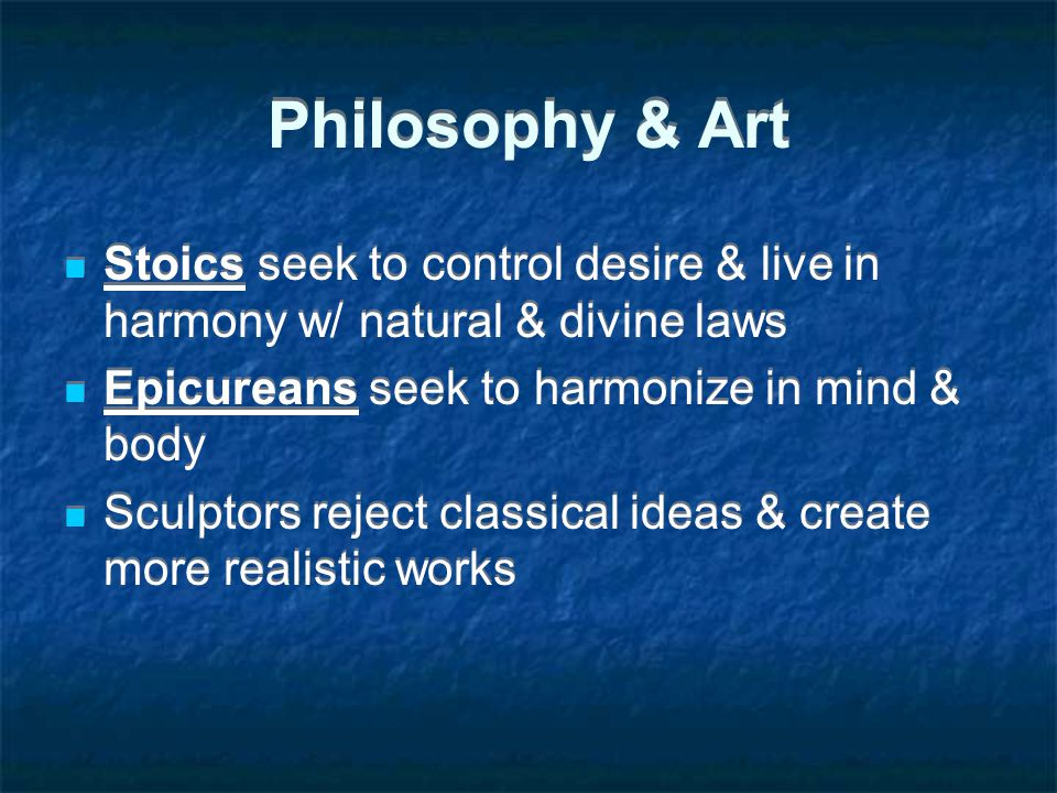Philosophy & Art Stoics seek to control desire & live in harmony w/ natural & divine laws. Epicureans seek to harmonize in mind & body.