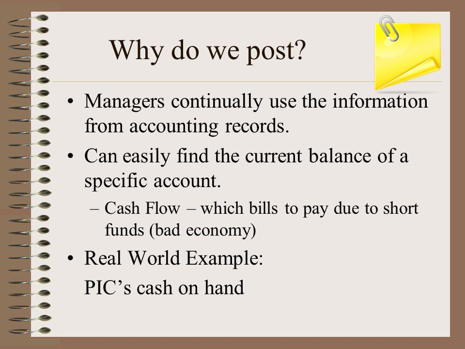 Why do we post Managers continually use the information from accounting records. Can easily find the current balance of a specific account.
