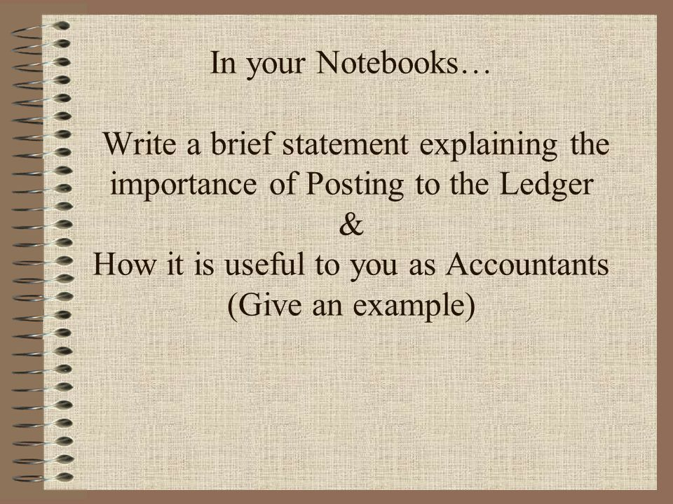 In your Notebooks… Write a brief statement explaining the importance of Posting to the Ledger & How it is useful to you as Accountants (Give an example)