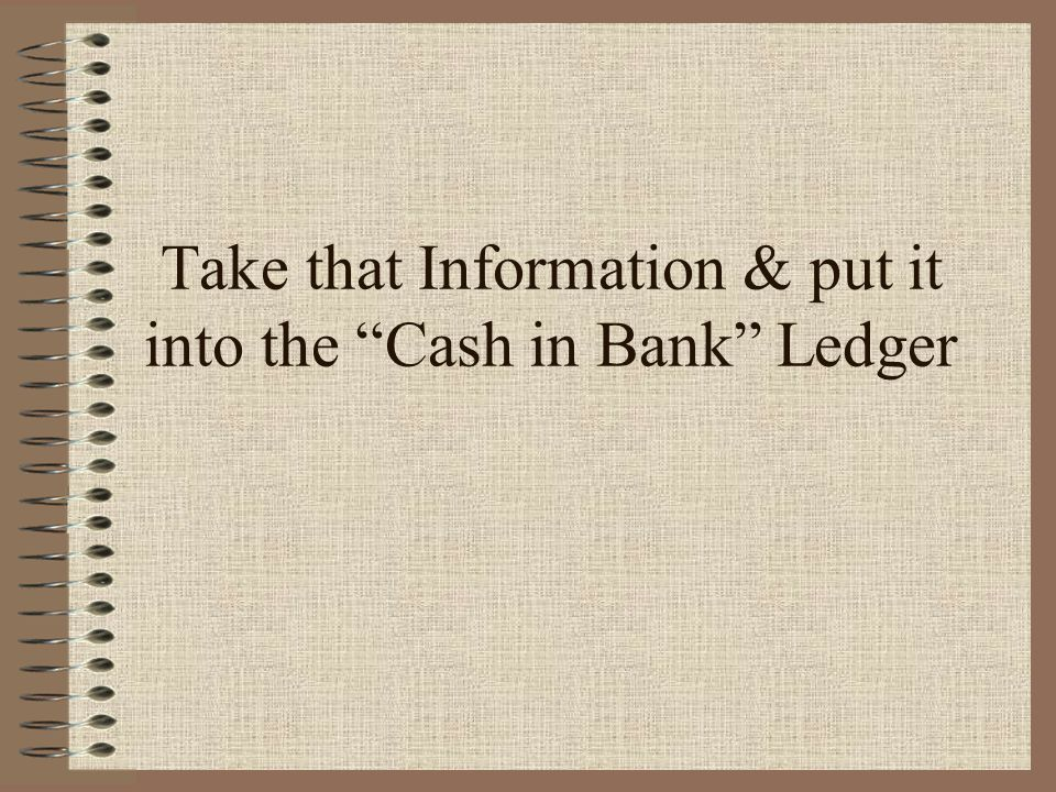 Take that Information & put it into the Cash in Bank Ledger