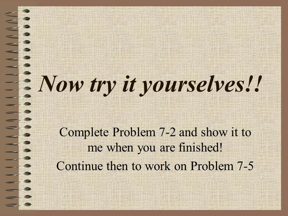 Now try it yourselves!. Complete Problem 7-2 and show it to me when you are finished.
