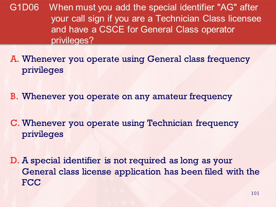 G1D06 When must you add the special identifier AG after your call sign if you are a Technician Class licensee and have a CSCE for General Class operator privileges