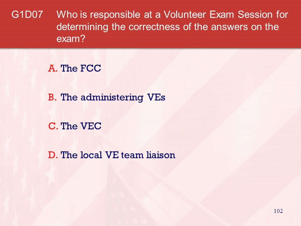 G1D07 Who is responsible at a Volunteer Exam Session for determining the correctness of the answers on the exam