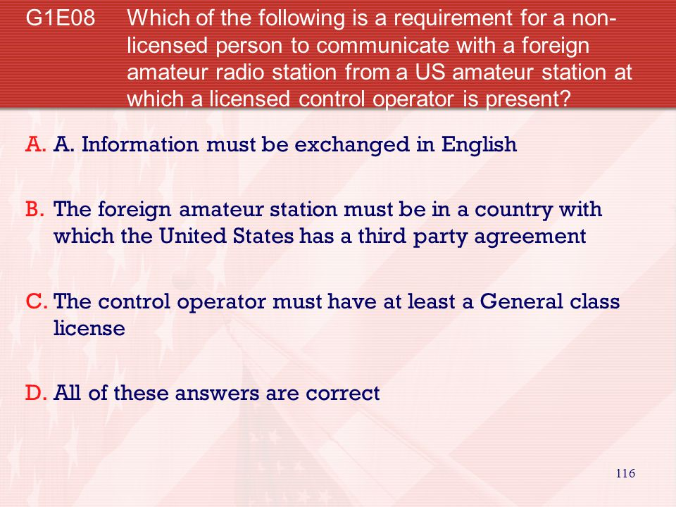 G1E08 Which of the following is a requirement for a non-licensed person to communicate with a foreign amateur radio station from a US amateur station at which a licensed control operator is present