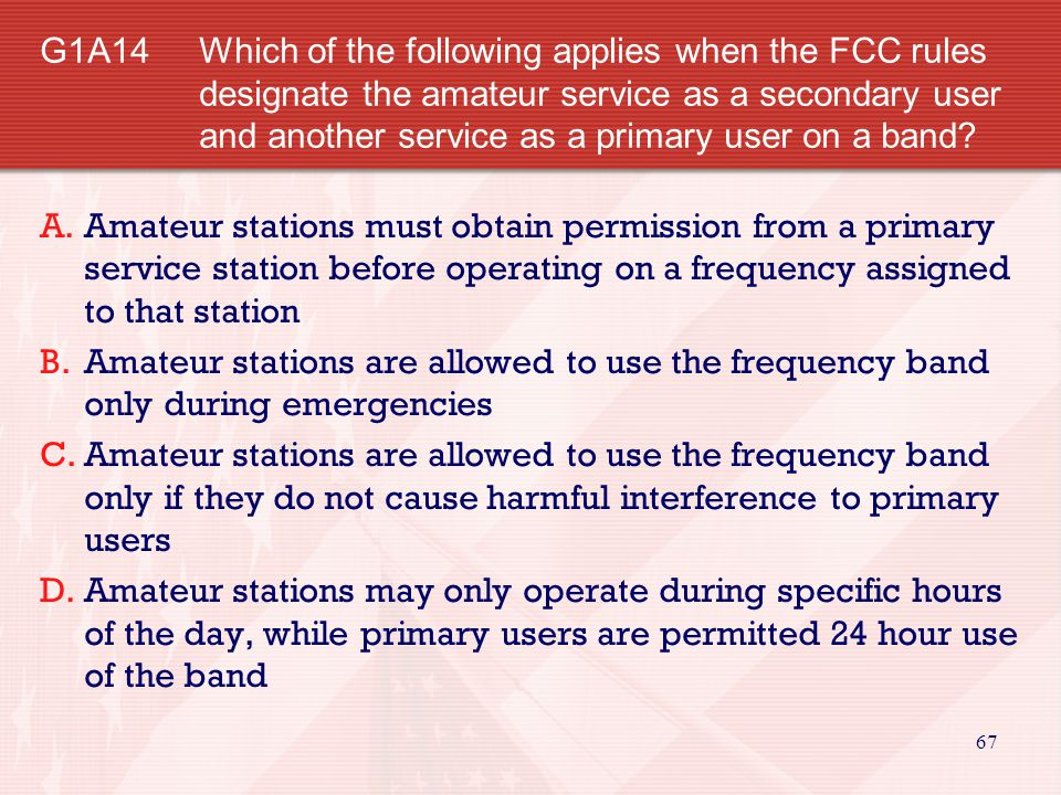 G1A14 Which of the following applies when the FCC rules designate the amateur service as a secondary user and another service as a primary user on a band