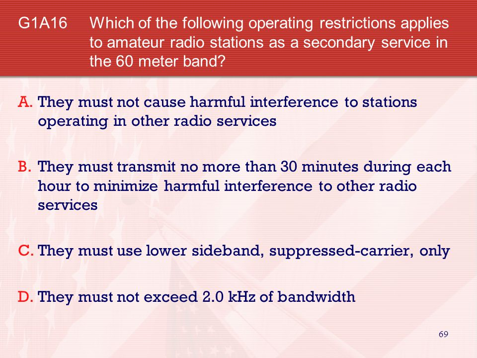 G1A16 Which of the following operating restrictions applies to amateur radio stations as a secondary service in the 60 meter band