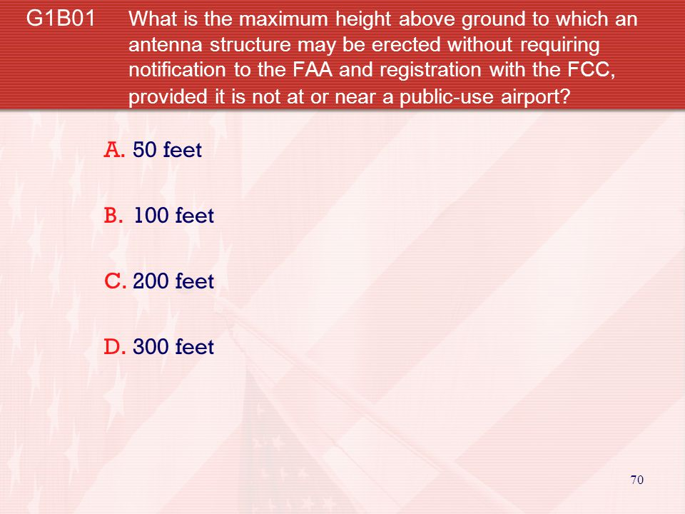 G1B01 What is the maximum height above ground to which an antenna structure may be erected without requiring notification to the FAA and registration with the FCC, provided it is not at or near a public-use airport