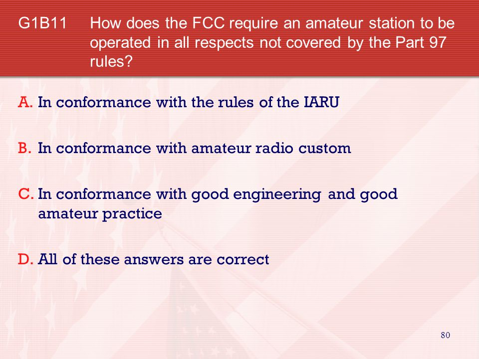 G1B11 How does the FCC require an amateur station to be operated in all respects not covered by the Part 97 rules