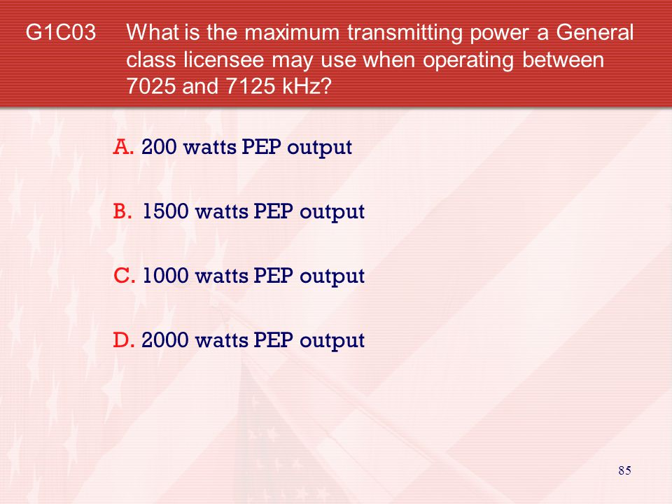 G1C03 What is the maximum transmitting power a General class licensee may use when operating between 7025 and 7125 kHz