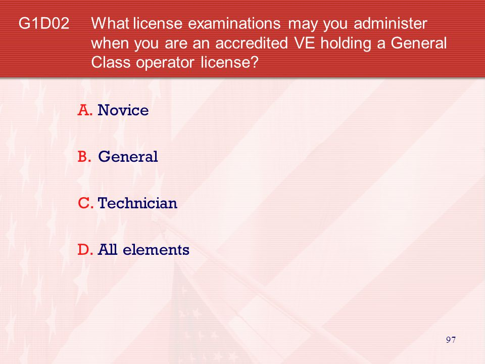 G1D02 What license examinations may you administer when you are an accredited VE holding a General Class operator license