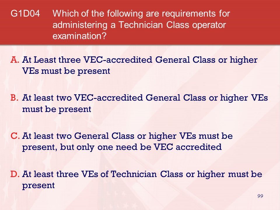 G1D04 Which of the following are requirements for administering a Technician Class operator examination