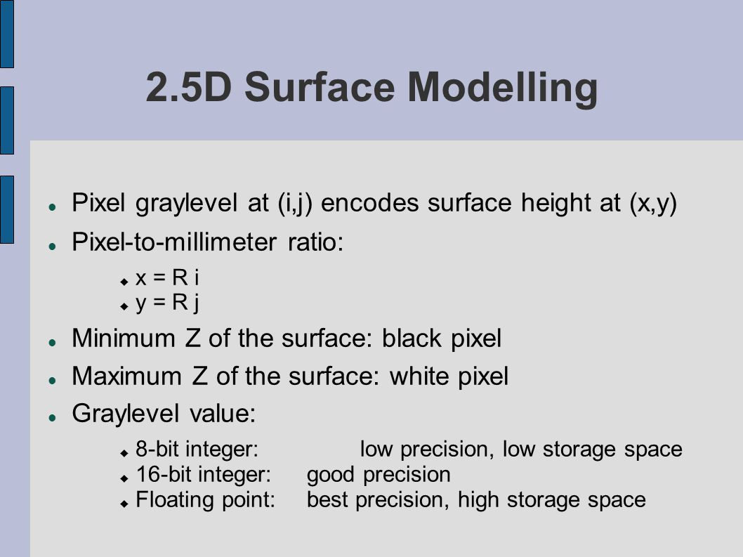 2.5D Surface Modelling Pixel graylevel at (i,j) encodes surface height at (x,y) Pixel-to-millimeter ratio: