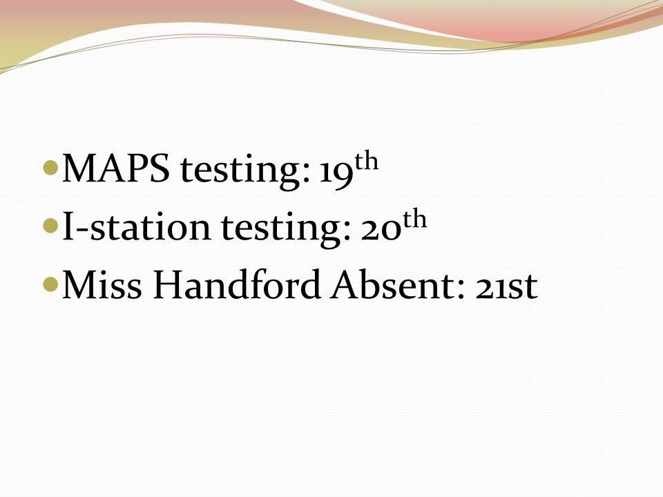 MAPS testing: 19th I-station testing: 20th Miss Handford Absent: 21st