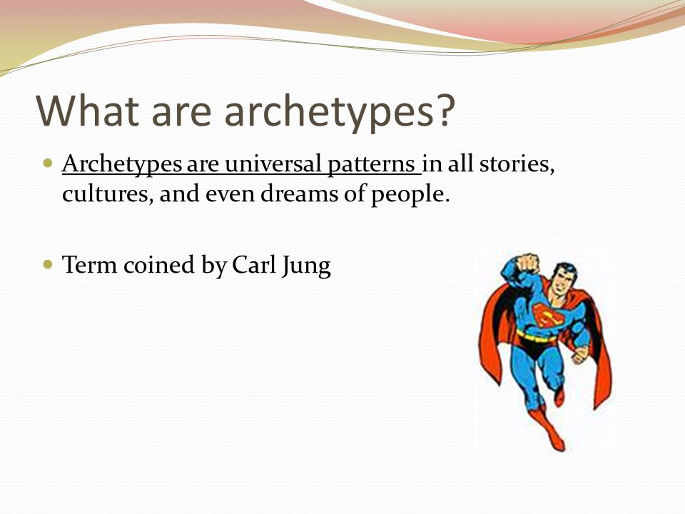 What are archetypes Archetypes are universal patterns in all stories, cultures, and even dreams of people.