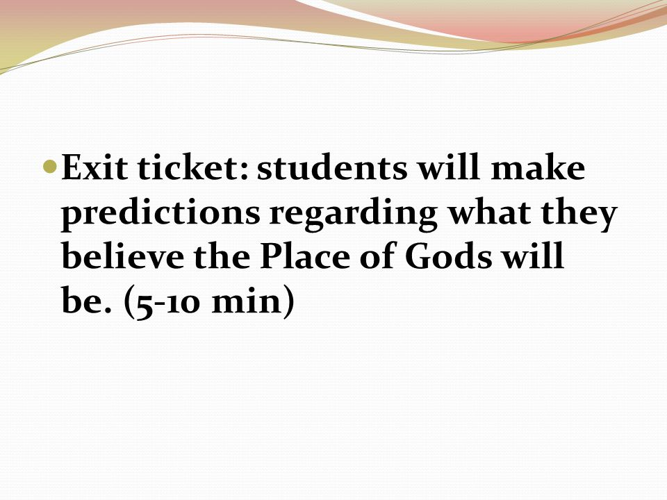 Exit ticket: students will make predictions regarding what they believe the Place of Gods will be.