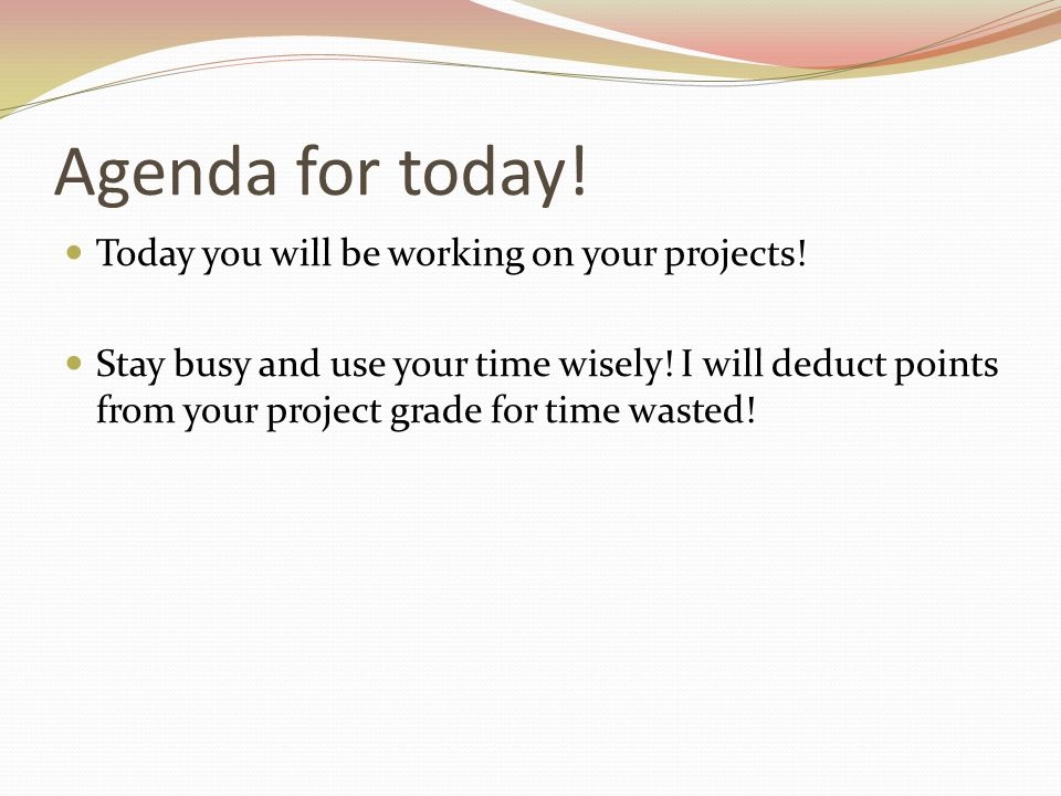 Agenda for today! Today you will be working on your projects!