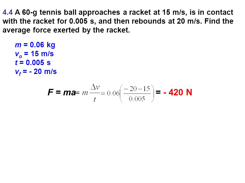 4.4 A 60-g tennis ball approaches a racket at 15 m/s, is in contact with the racket for s, and then rebounds at 20 m/s. Find the average force exerted by the racket.