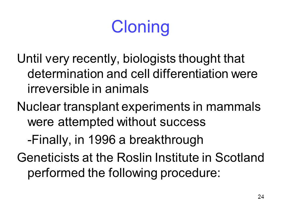 Cloning Until very recently, biologists thought that determination and cell differentiation were irreversible in animals.