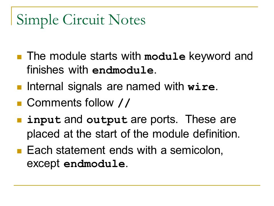 Simple Circuit Notes The module starts with module keyword and finishes with endmodule. Internal signals are named with wire.