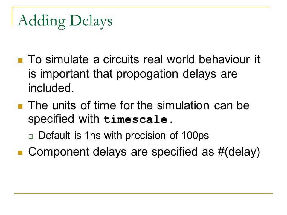 Adding Delays To simulate a circuits real world behaviour it is important that propogation delays are included.