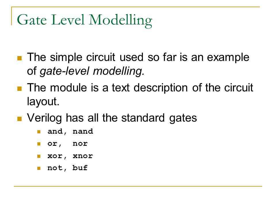 Gate Level Modelling The simple circuit used so far is an example of gate-level modelling. The module is a text description of the circuit layout.
