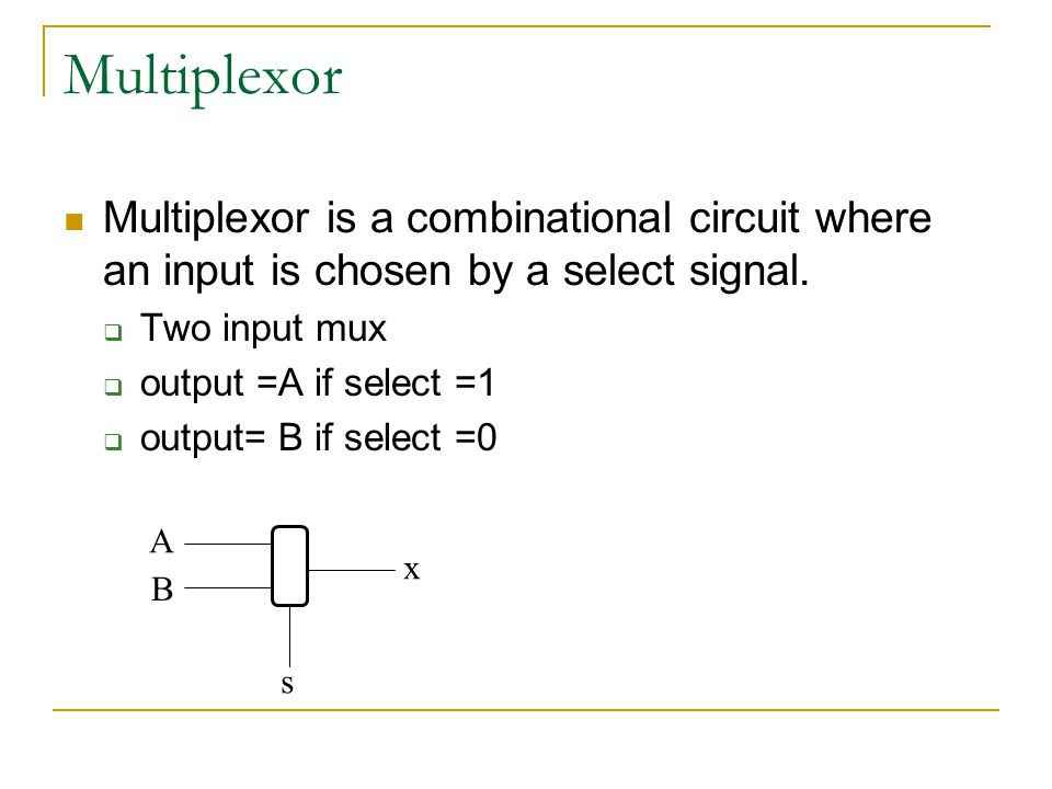 Multiplexor Multiplexor is a combinational circuit where an input is chosen by a select signal. Two input mux.