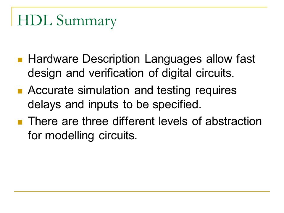 HDL Summary Hardware Description Languages allow fast design and verification of digital circuits.