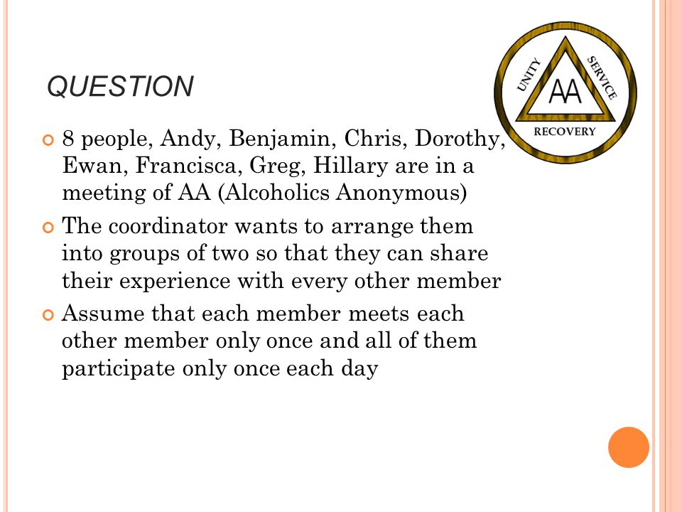QUESTION 8 people, Andy, Benjamin, Chris, Dorothy, Ewan, Francisca, Greg, Hillary are in a meeting of AA (Alcoholics Anonymous)