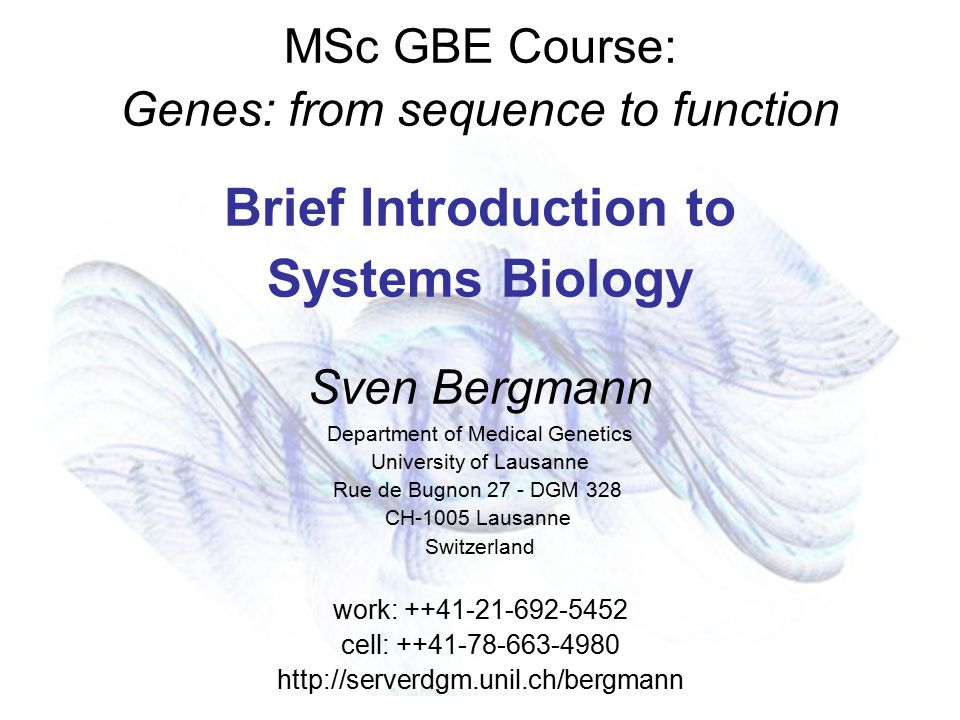 MSc GBE Course: Genes: from sequence to function Brief Introduction to Systems Biology Sven Bergmann Department of Medical Genetics University of Lausanne Rue de Bugnon 27 - DGM 328 CH-1005 Lausanne Switzerland work: ++41-21-692-5452 cell: ++41-78-663-4980 http://serverdgm.unil.ch/bergmann