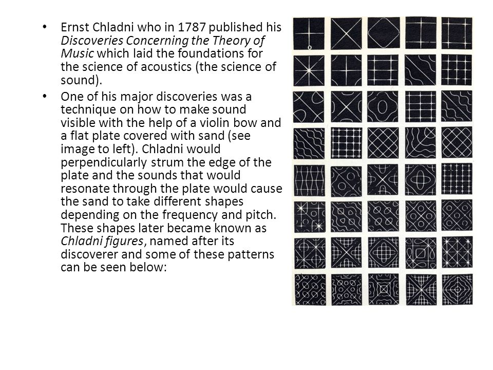 Ernst Chladni who in 1787 published his Discoveries Concerning the Theory of Music which laid the foundations for the science of acoustics (the science of sound).
