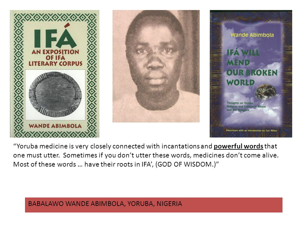 Yoruba medicine is very closely connected with incantations and powerful words that one must utter. Sometimes if you don't utter these words, medicines don't come alive. Most of these words … have their roots in IFA', (GOD OF WISDOM.)