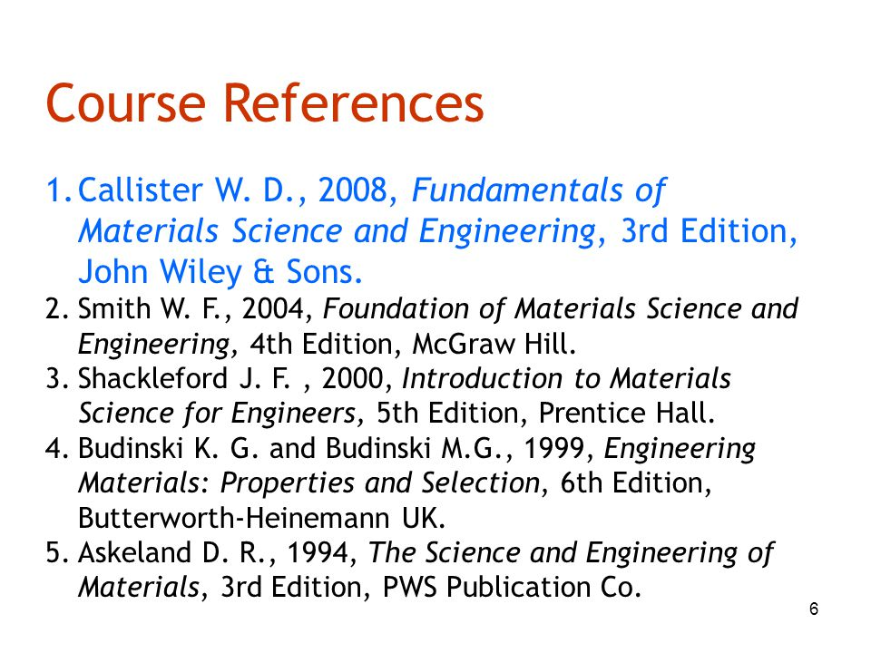 Course References Callister W. D., 2008, Fundamentals of Materials Science and Engineering, 3rd Edition, John Wiley & Sons.