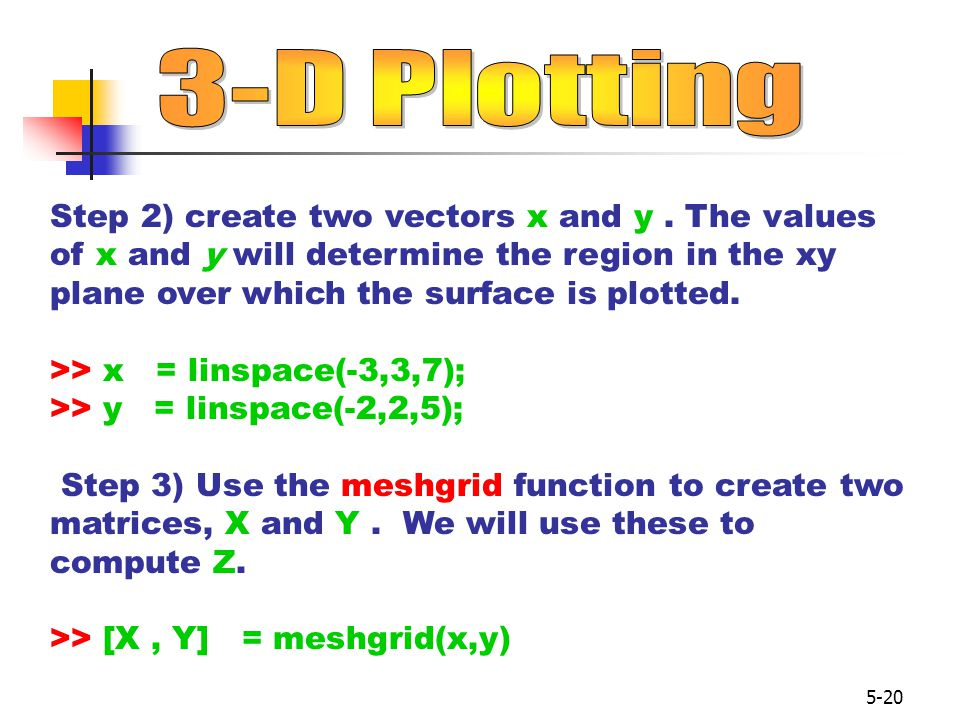 3-D Plotting Step 2) create two vectors x and y . The values of x and y will determine the region in the xy plane over which the surface is plotted.