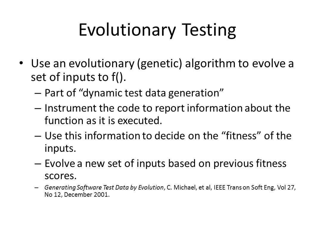 Evolutionary Testing Use an evolutionary (genetic) algorithm to evolve a set of inputs to f(). Part of dynamic test data generation