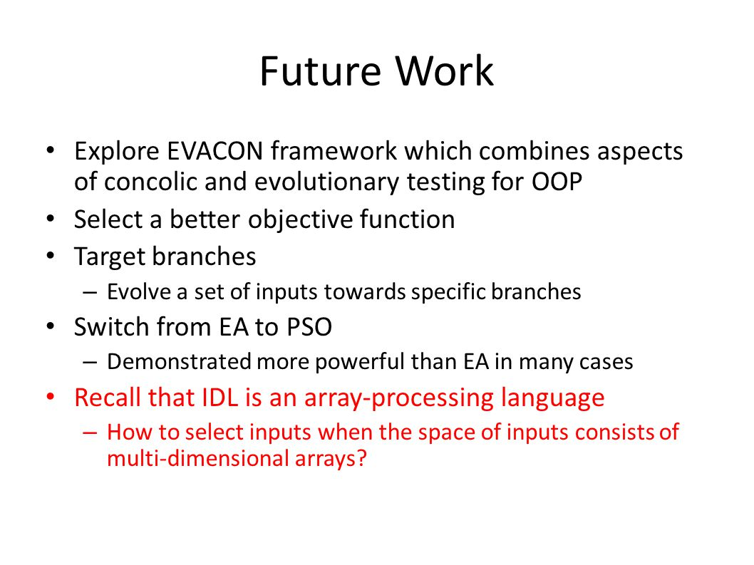Future Work Explore EVACON framework which combines aspects of concolic and evolutionary testing for OOP.