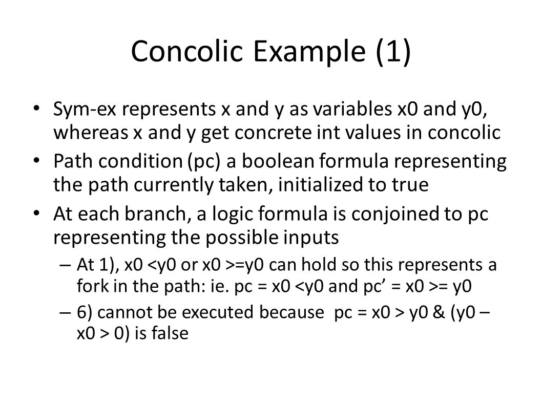 Concolic Example (1) Sym-ex represents x and y as variables x0 and y0, whereas x and y get concrete int values in concolic.