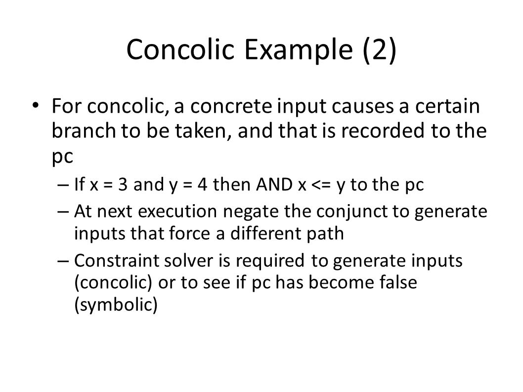 Concolic Example (2) For concolic, a concrete input causes a certain branch to be taken, and that is recorded to the pc.