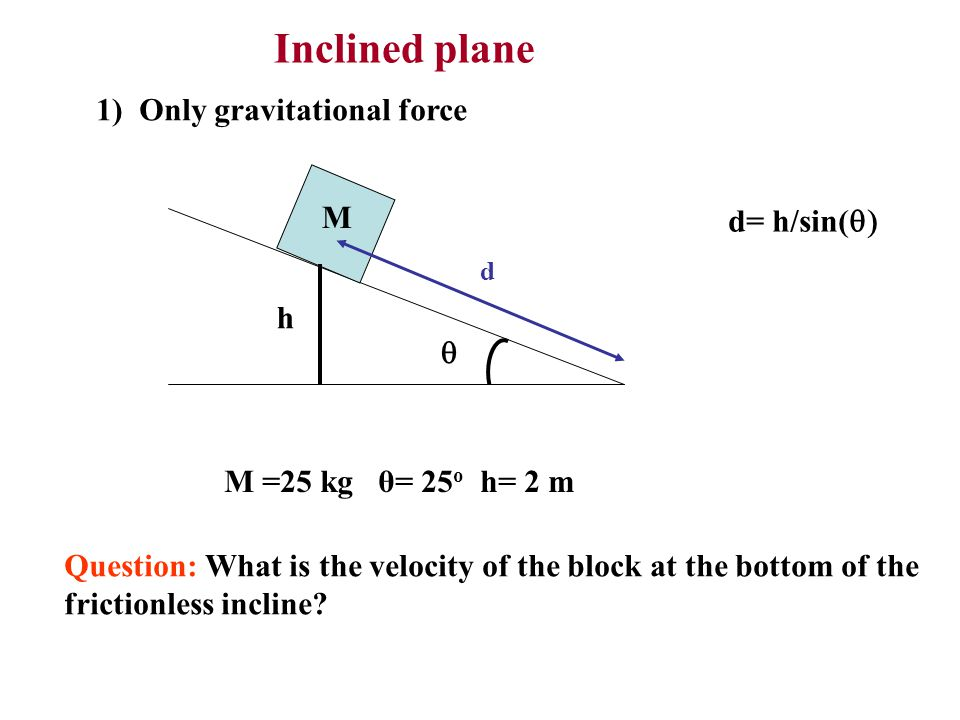 Inclined plane 1) Only gravitational force M d= h/sin(q) h q