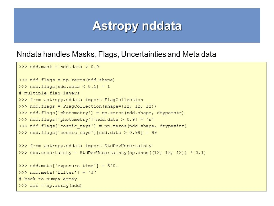 Astropy nddata Nndata handles Masks, Flags, Uncertainties and Meta data. >>> ndd.mask = ndd.data > 0.9.