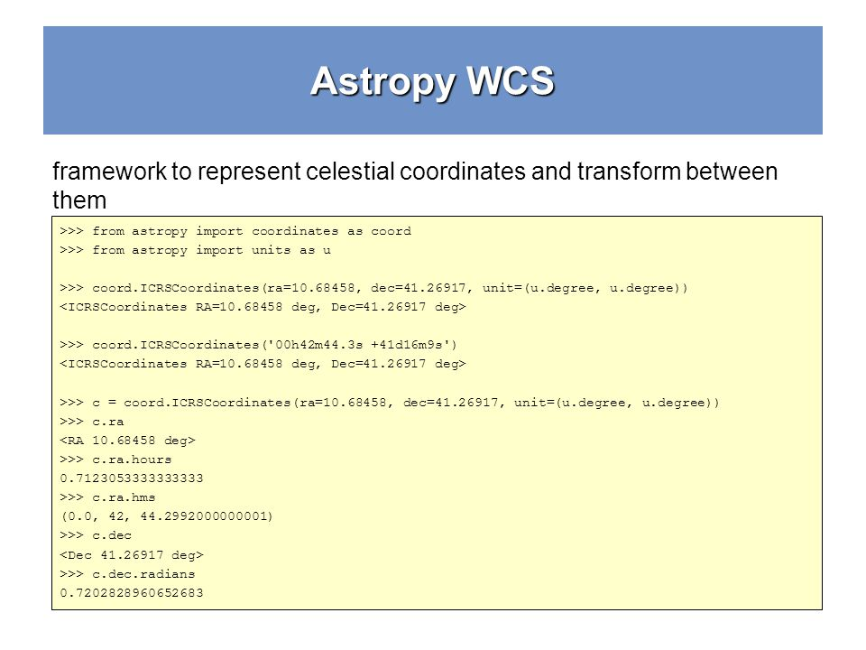 Astropy WCS framework to represent celestial coordinates and transform between them. >>> from astropy import coordinates as coord.