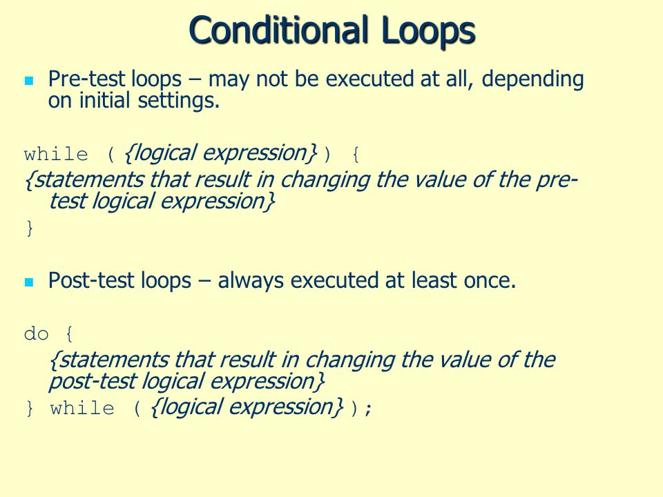 Conditional Loops Pre-test loops – may not be executed at all, depending on initial settings. while ( {logical expression} ) {