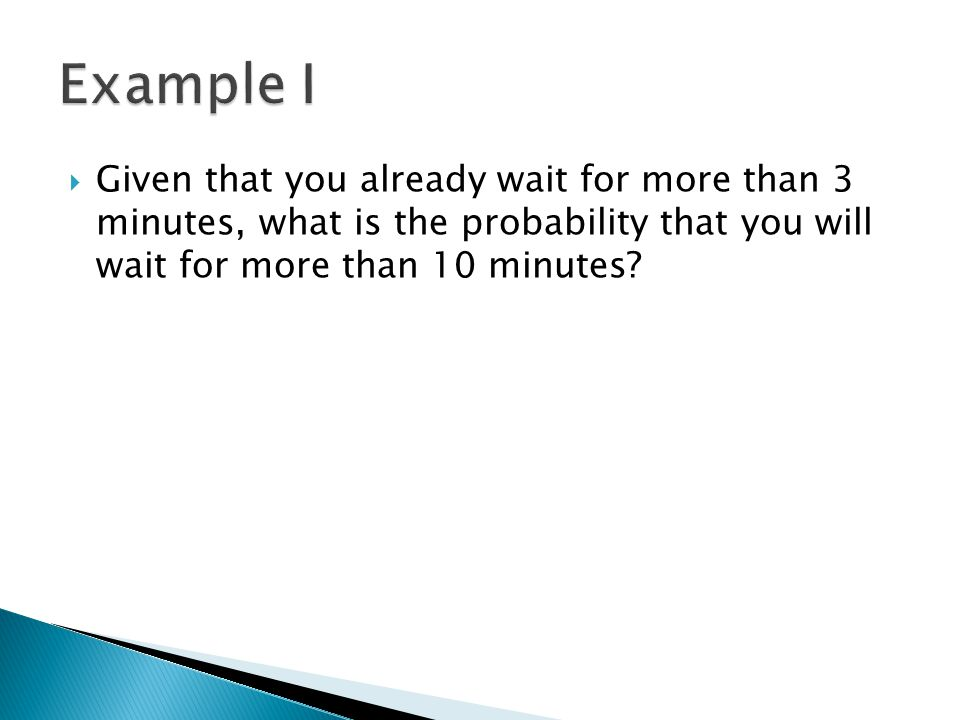 Example I Given that you already wait for more than 3 minutes, what is the probability that you will wait for more than 10 minutes